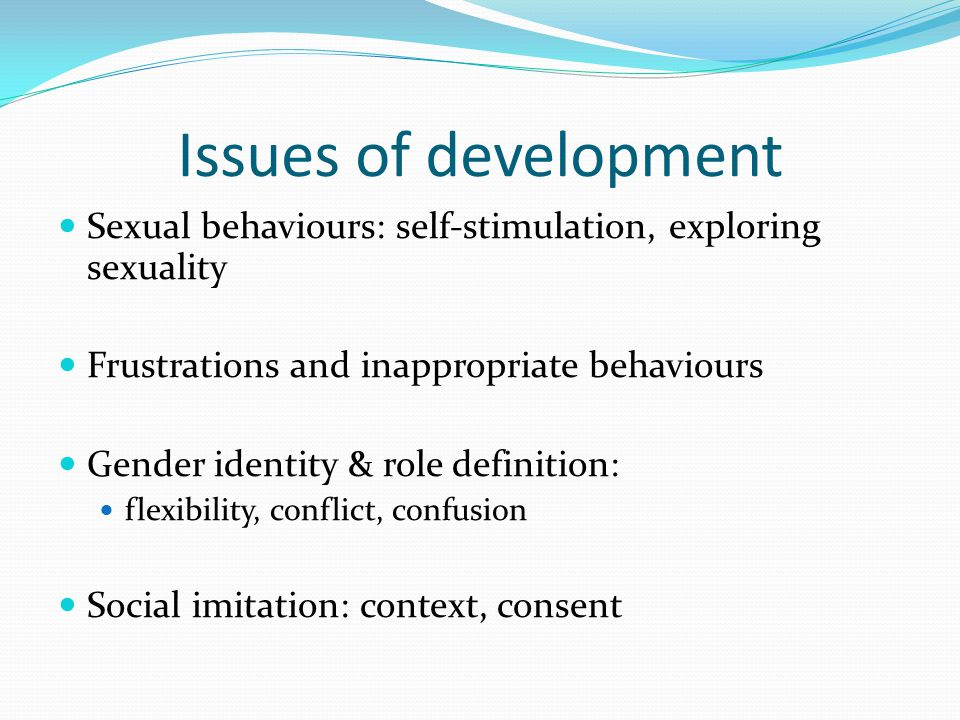 Issues of development Sexual behaviours: self-stimulation, exploring sexuality. Frustrations and inappropriate behaviours.