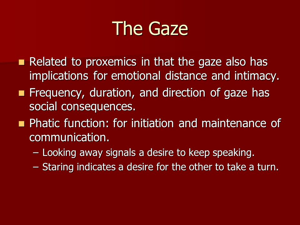 The Gaze Related to proxemics in that the gaze also has implications for emotional distance and intimacy.