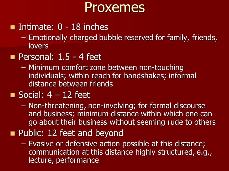 Proxemes Intimate: 0 - 18 inches Personal: 1.5 - 4 feet