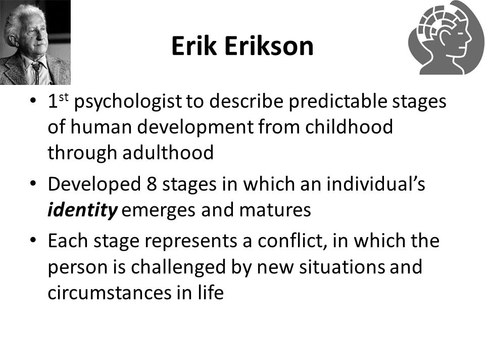 Erik Erikson 1st psychologist to describe predictable stages of human development from childhood through adulthood.
