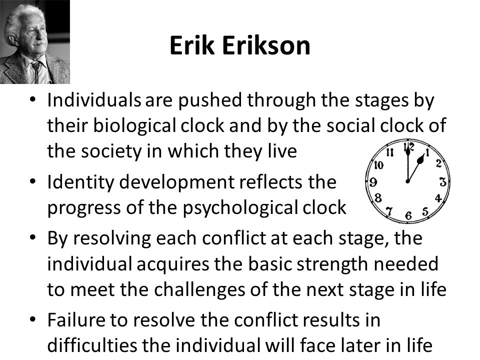 Erik Erikson Individuals are pushed through the stages by their biological clock and by the social clock of the society in which they live.