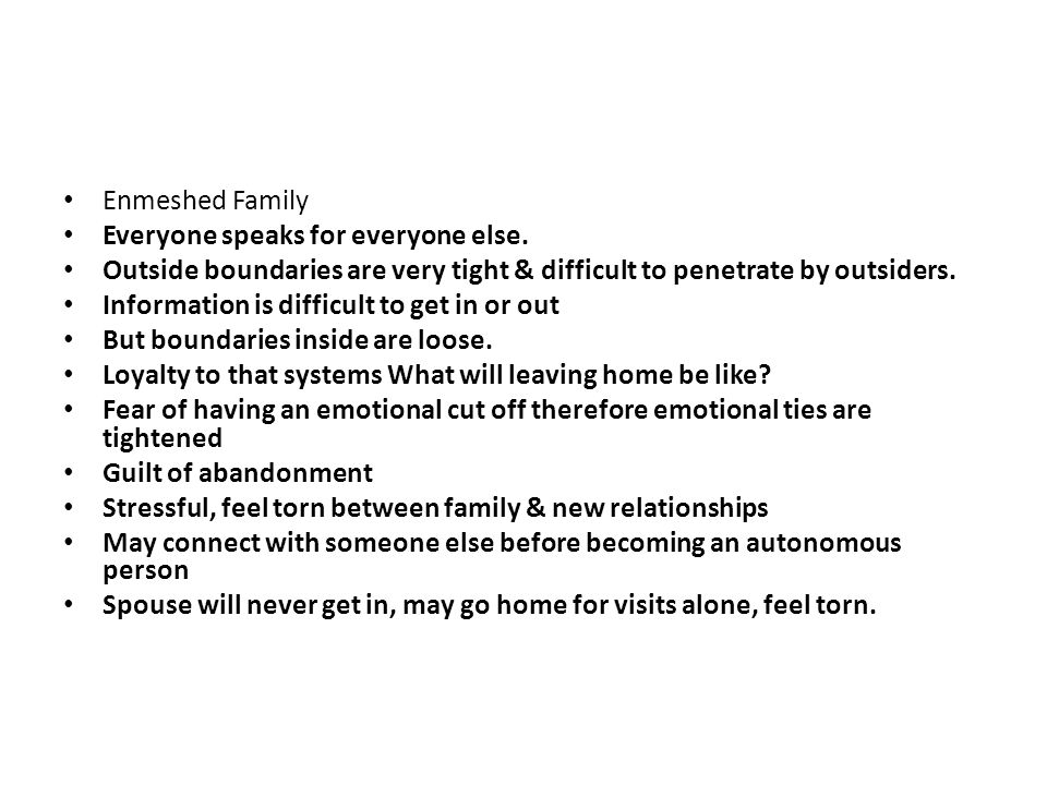 Enmeshed Family Everyone speaks for everyone else. Outside boundaries are very tight & difficult to penetrate by outsiders.
