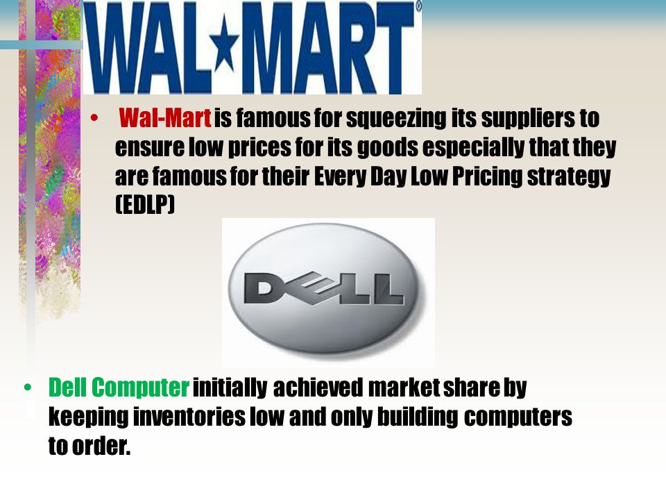 Wal-Mart is famous for squeezing its suppliers to ensure low prices for its goods especially that they are famous for their Every Day Low Pricing strategy (EDLP)