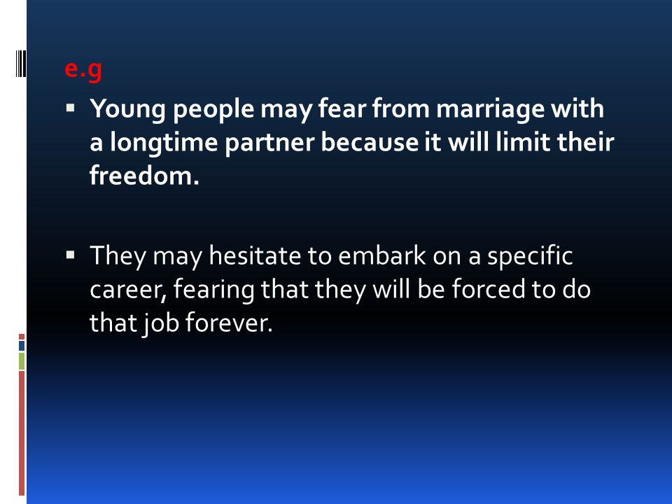e.g Young people may fear from marriage with a longtime partner because it will limit their freedom.