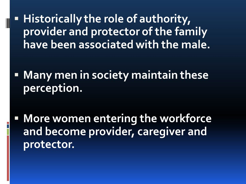 Historically the role of authority, provider and protector of the family have been associated with the male.