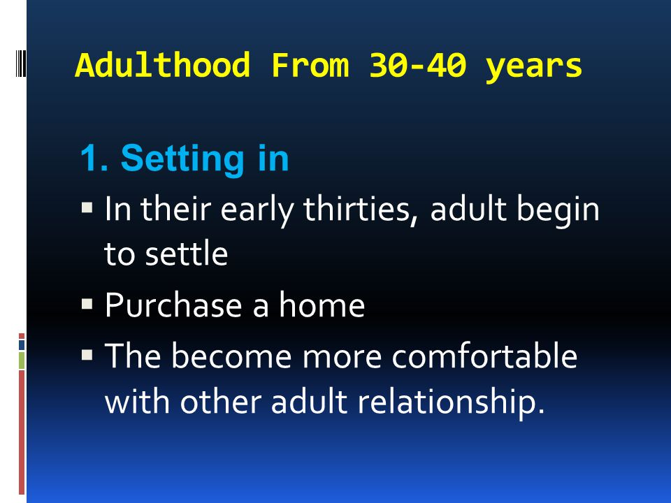 Adulthood From 30-40 years 1. Setting in. In their early thirties, adult begin to settle. Purchase a home.