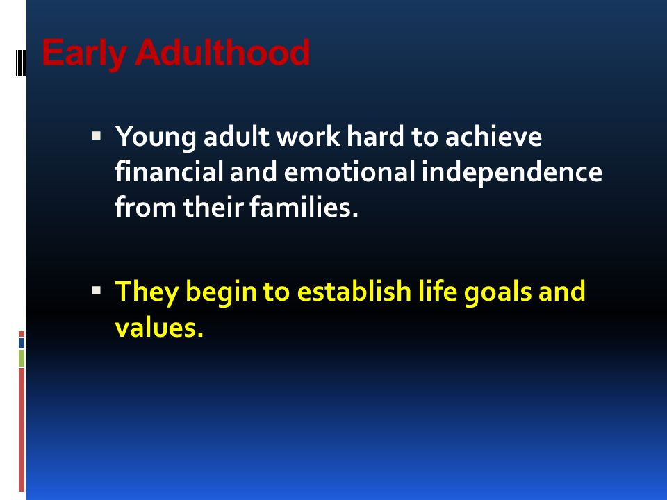 Early Adulthood Young adult work hard to achieve financial and emotional independence from their families.