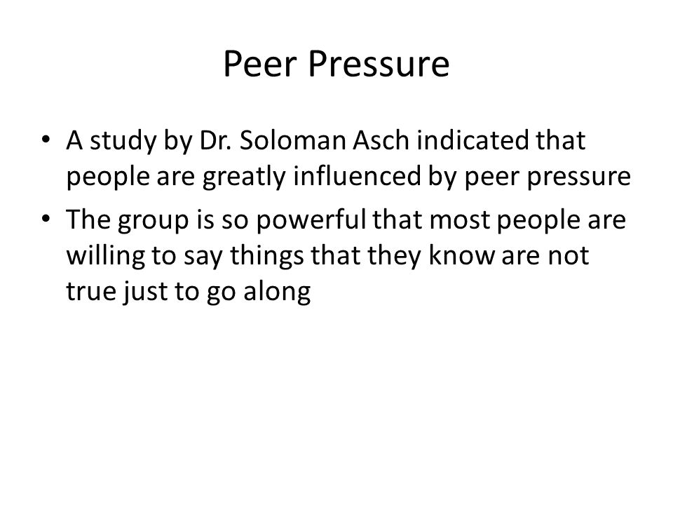 Peer Pressure A study by Dr. Soloman Asch indicated that people are greatly influenced by peer pressure.