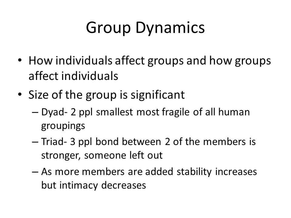 Group Dynamics How individuals affect groups and how groups affect individuals. Size of the group is significant.