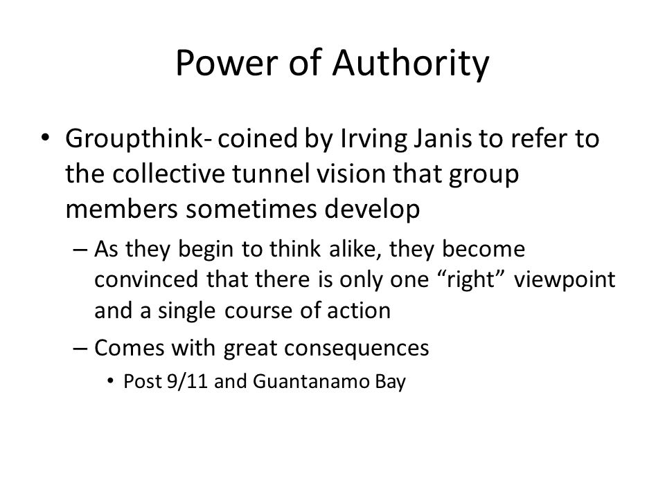 Power of Authority Groupthink- coined by Irving Janis to refer to the collective tunnel vision that group members sometimes develop.