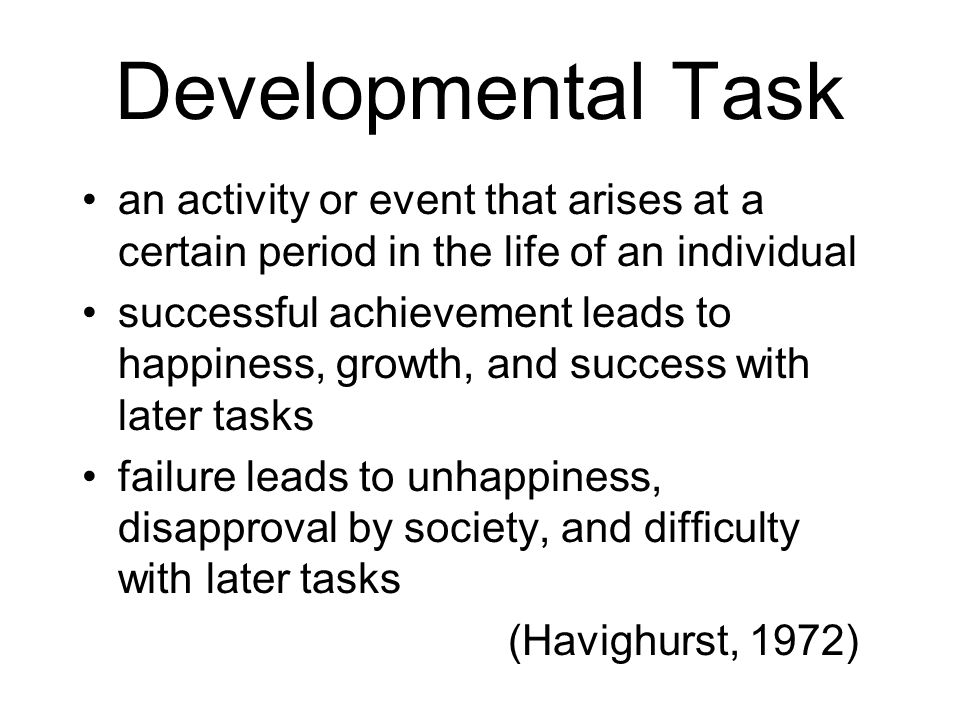 Developmental Task an activity or event that arises at a certain period in the life of an individual.