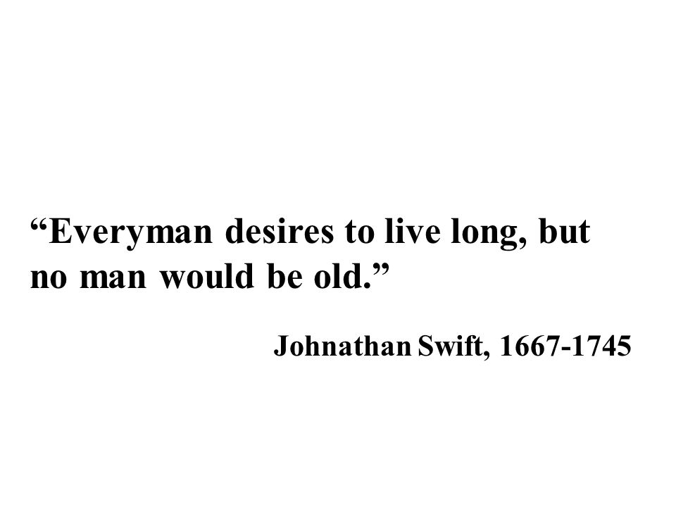 Everyman desires to live long, but no man would be old.
