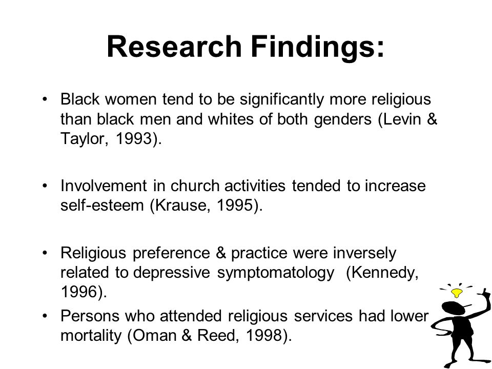 Research Findings: Black women tend to be significantly more religious than black men and whites of both genders (Levin & Taylor, 1993).