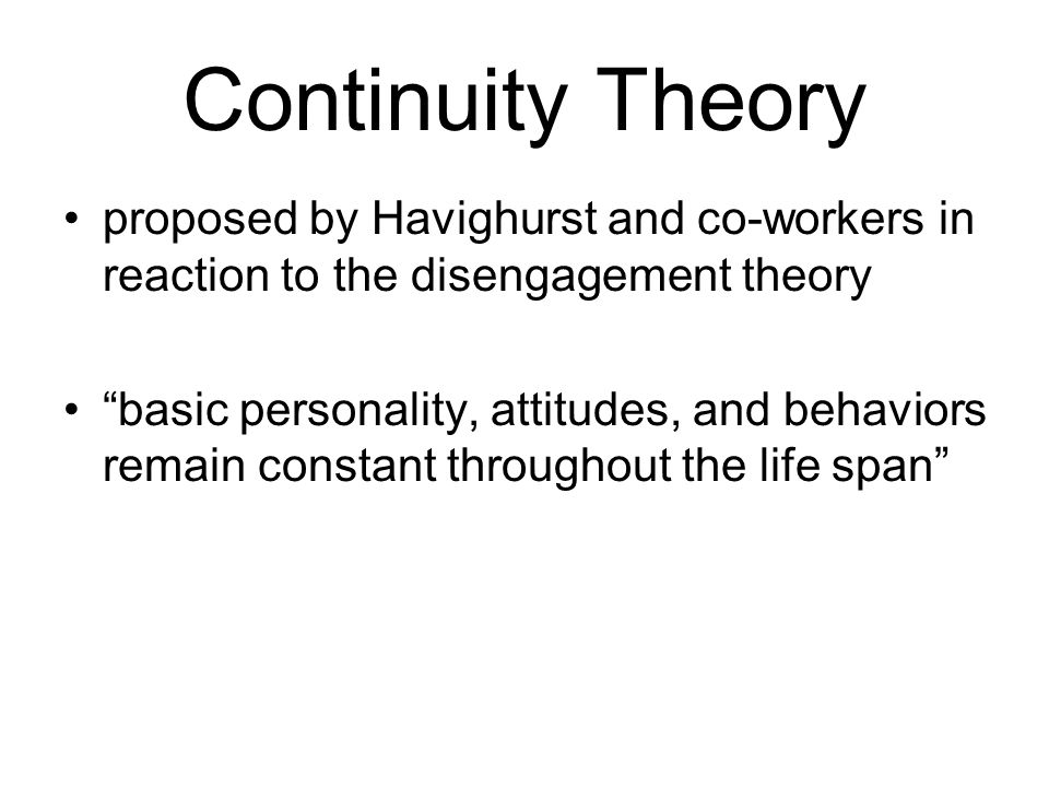 Continuity Theory proposed by Havighurst and co-workers in reaction to the disengagement theory.