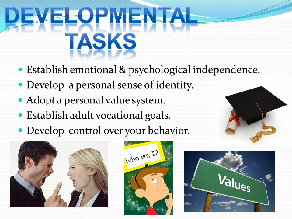 DEVELOPMENTAL TASKS Establish emotional & psychological independence.