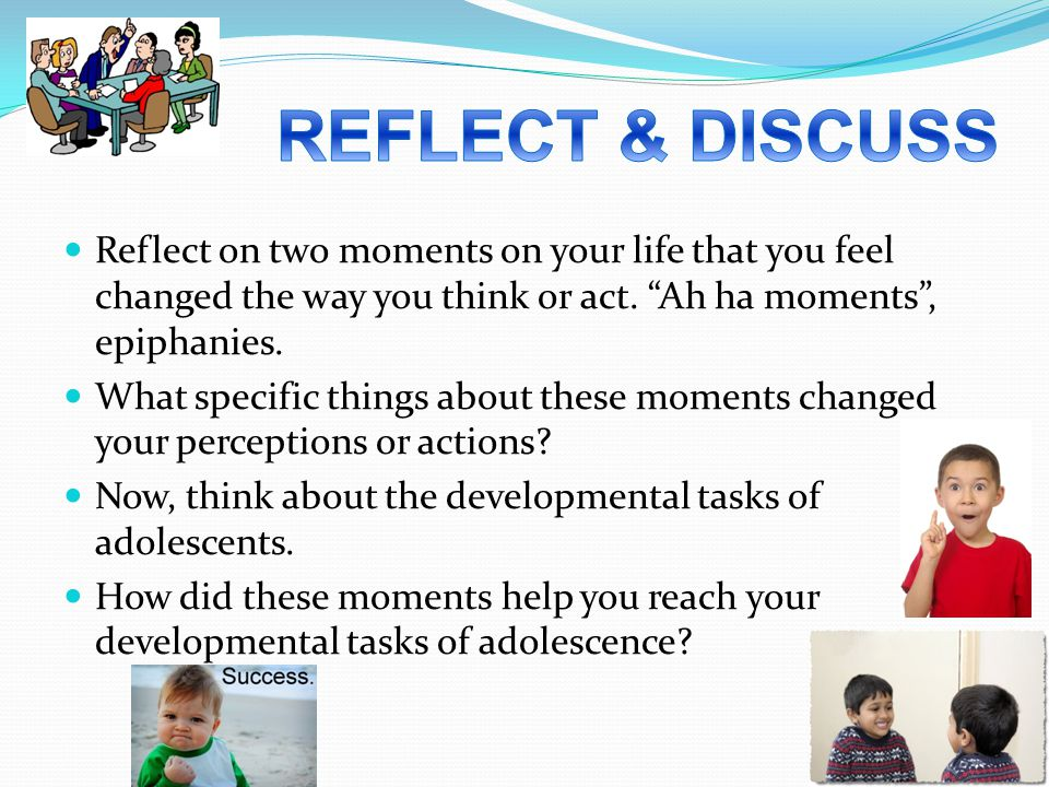 REFLECT & DISCUSS Reflect on two moments on your life that you feel changed the way you think or act. Ah ha moments , epiphanies.