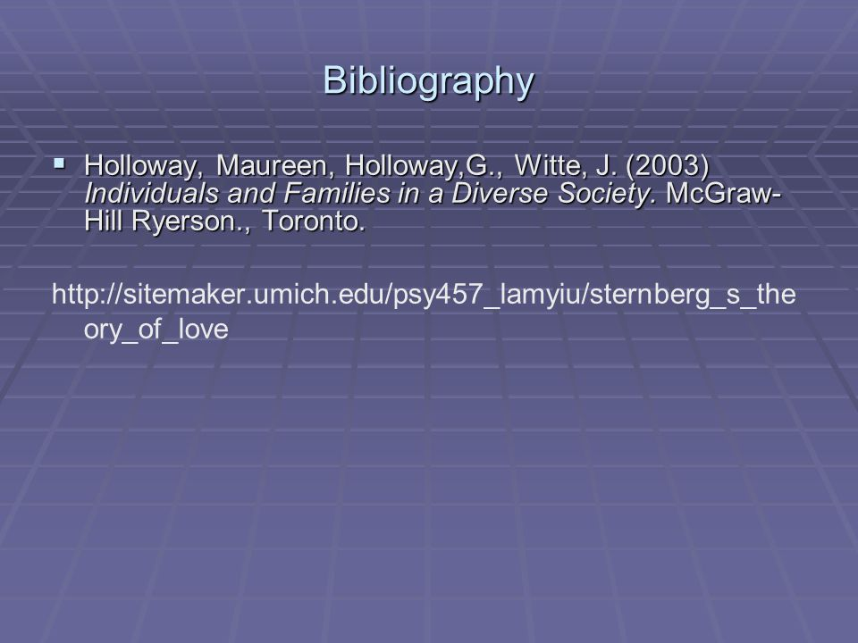 Bibliography Holloway, Maureen, Holloway,G., Witte, J. (2003) Individuals and Families in a Diverse Society. McGraw-Hill Ryerson., Toronto.