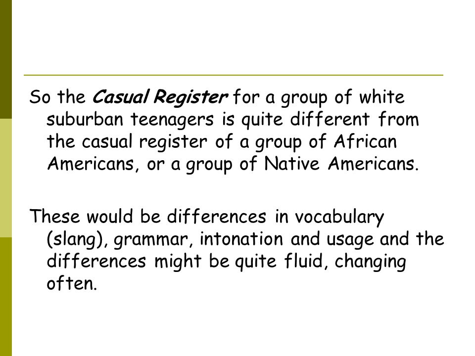 So the Casual Register for a group of white suburban teenagers is quite different from the casual register of a group of African Americans, or a group of Native Americans.