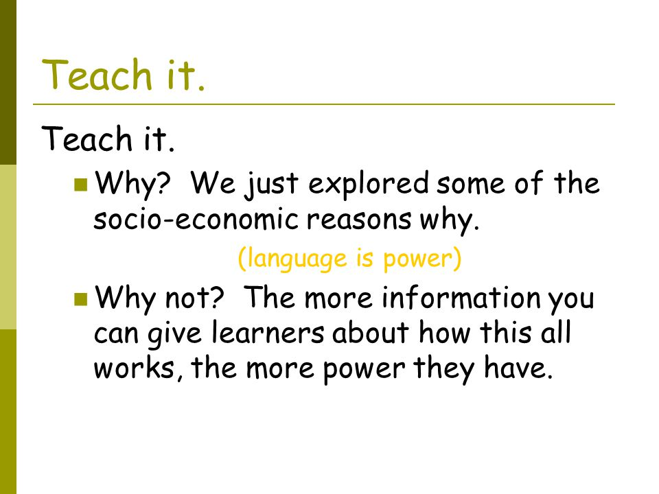 Teach it. Teach it. Why We just explored some of the socio-economic reasons why. (language is power)