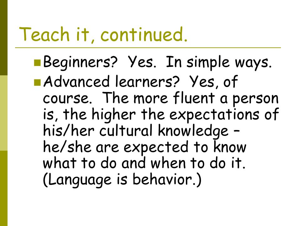 Teach it, continued. Beginners Yes. In simple ways.