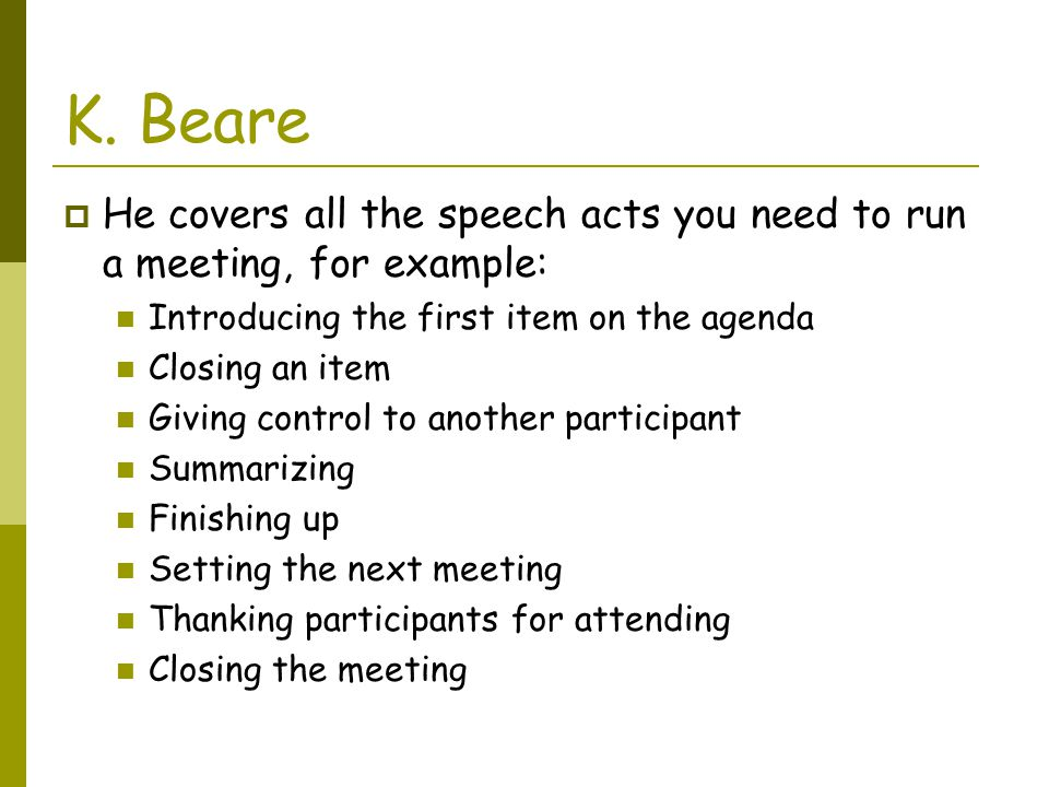 K. Beare He covers all the speech acts you need to run a meeting, for example: Introducing the first item on the agenda.