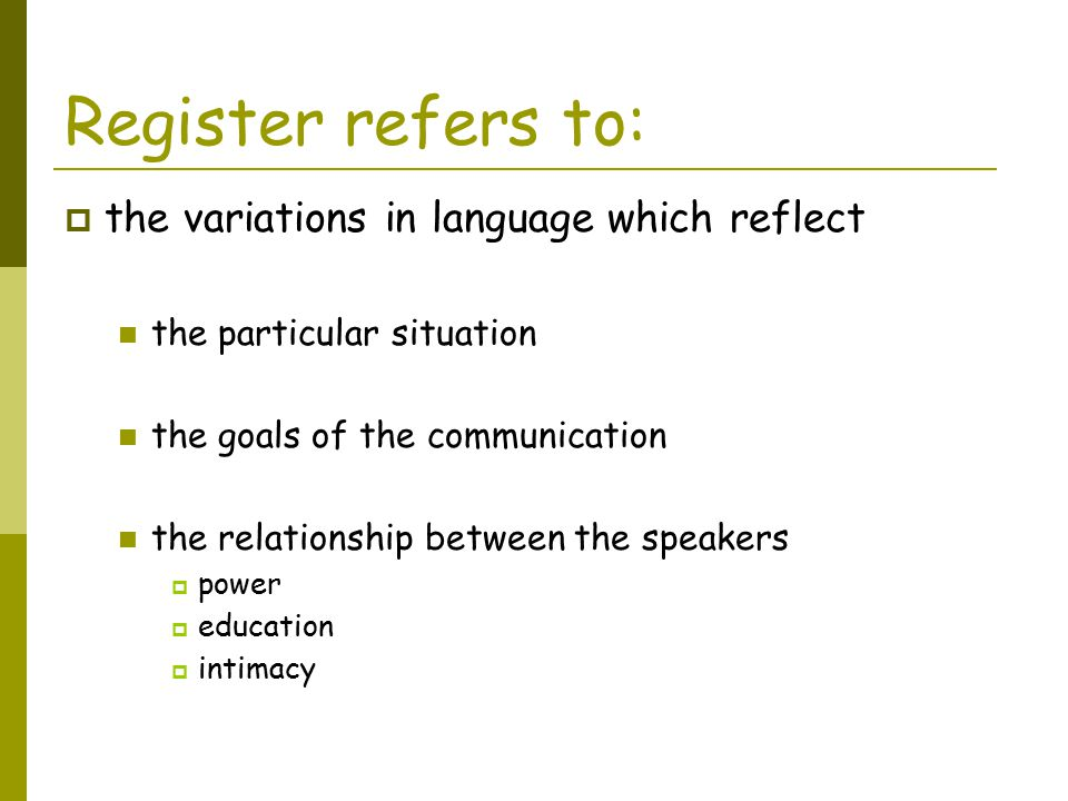 Register refers to: the variations in language which reflect