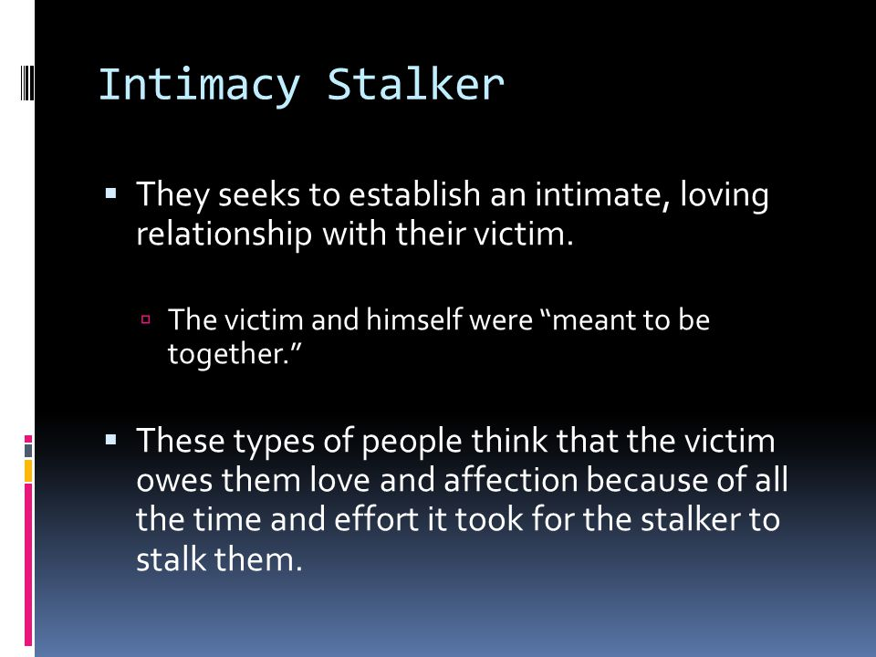 Intimacy Stalker They seeks to establish an intimate, loving relationship with their victim. The victim and himself were meant to be together.