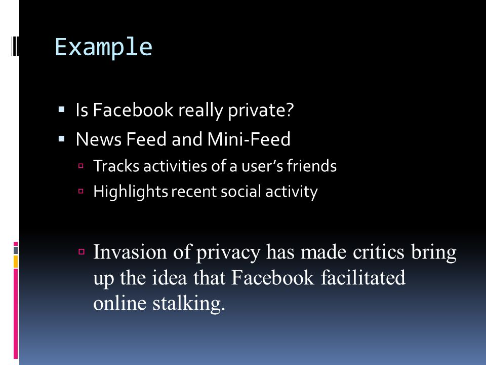 Example Is Facebook really private News Feed and Mini-Feed. Tracks activities of a user's friends.