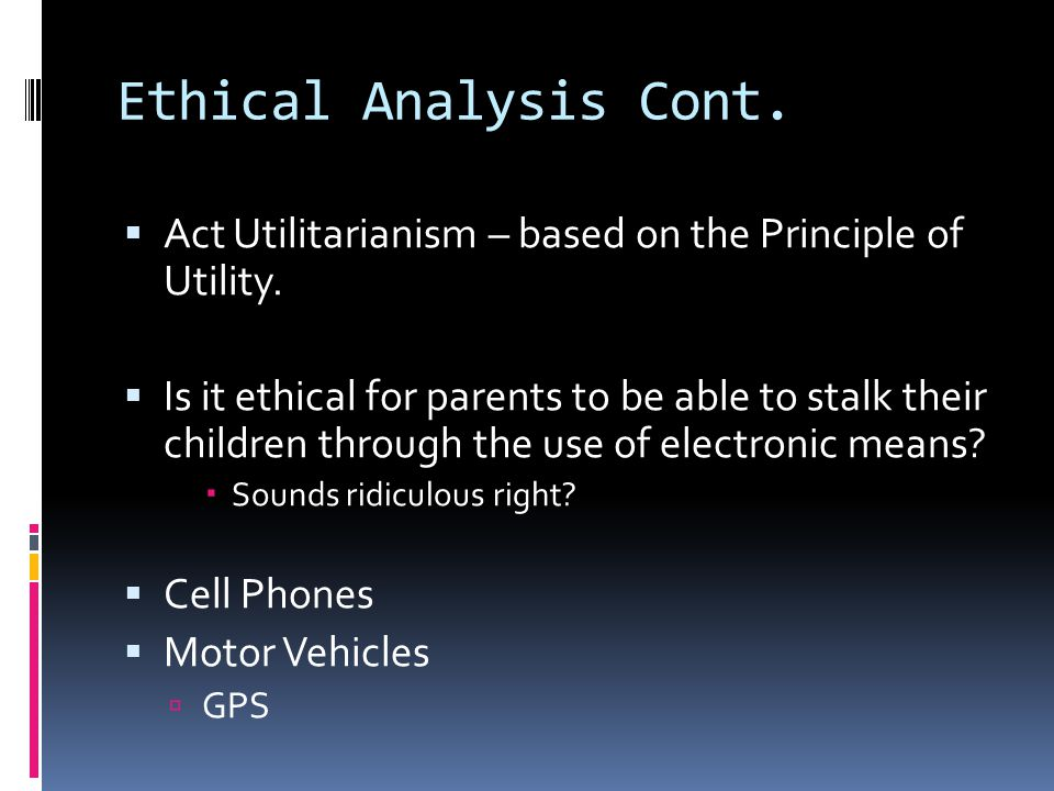 Ethical Analysis Cont. Act Utilitarianism – based on the Principle of Utility.