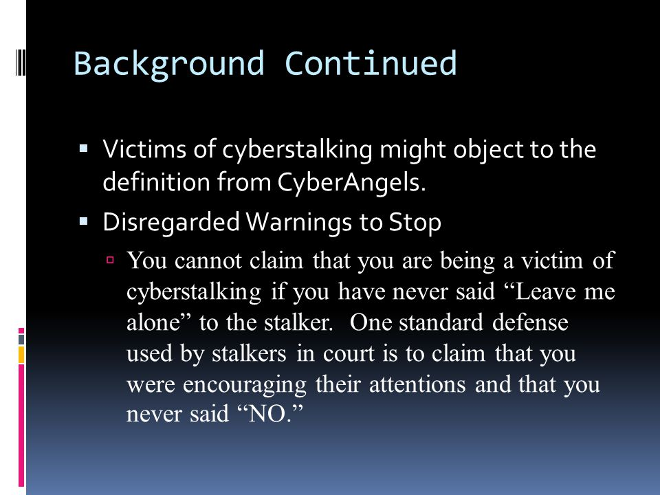 Background Continued Victims of cyberstalking might object to the definition from CyberAngels. Disregarded Warnings to Stop.