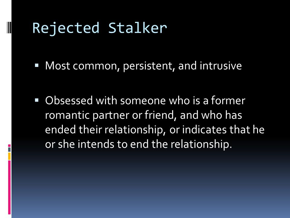 Rejected Stalker Most common, persistent, and intrusive
