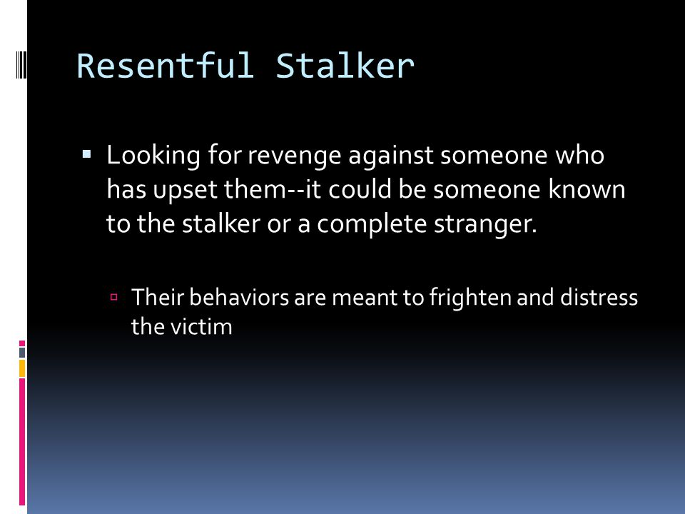 Resentful Stalker Looking for revenge against someone who has upset them--it could be someone known to the stalker or a complete stranger.