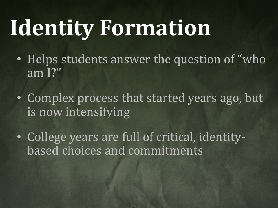 Identity Formation Helps students answer the question of who am I