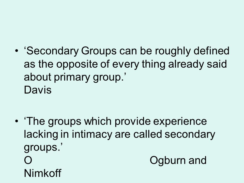 'Secondary Groups can be roughly defined as the opposite of every thing already said about primary group.' Davis