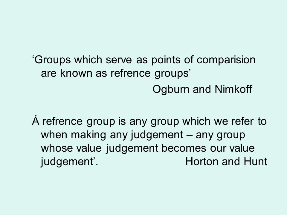 'Groups which serve as points of comparision are known as refrence groups'