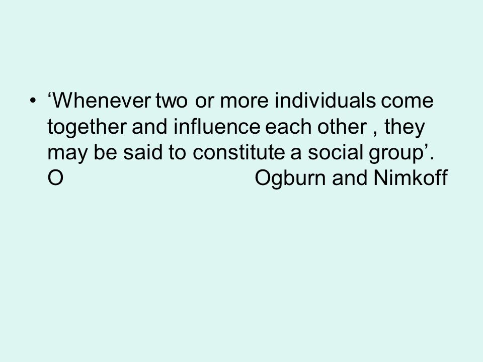 'Whenever two or more individuals come together and influence each other , they may be said to constitute a social group'.