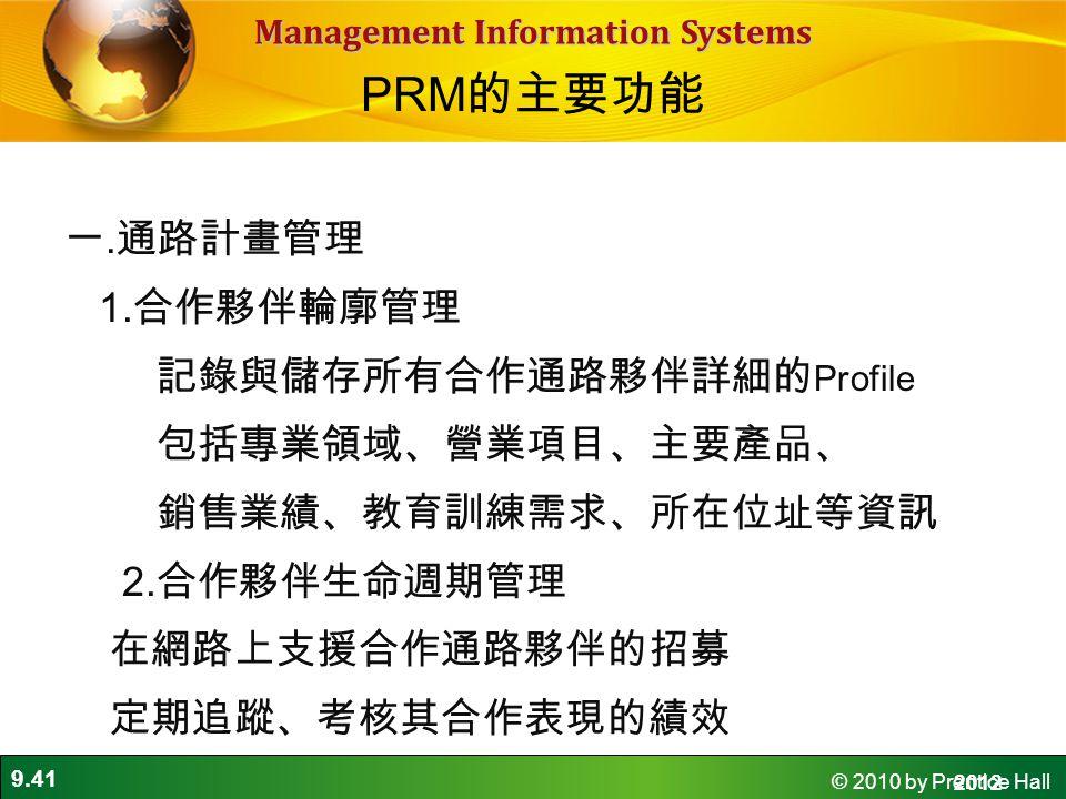 PRM的主要功能 一.通路計畫管理 1.合作夥伴輪廓管理 記錄與儲存所有合作通路夥伴詳細的Profile 包括專業領域、營業項目、主要產品、 銷售業績、教育訓練需求、所在位址等資訊 2.合作夥伴生命週期管理 在網路上支援合作通路夥伴的招募 定期追蹤、考核其合作表現的績效