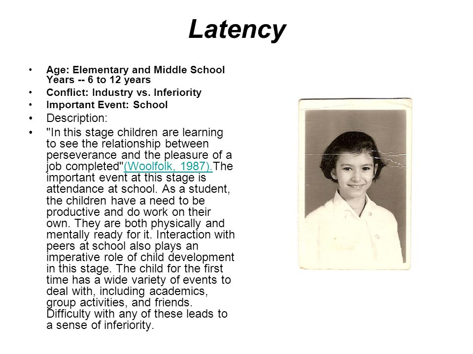 Latency Age: Elementary and Middle School Years -- 6 to 12 years. Conflict: Industry vs. Inferiority.