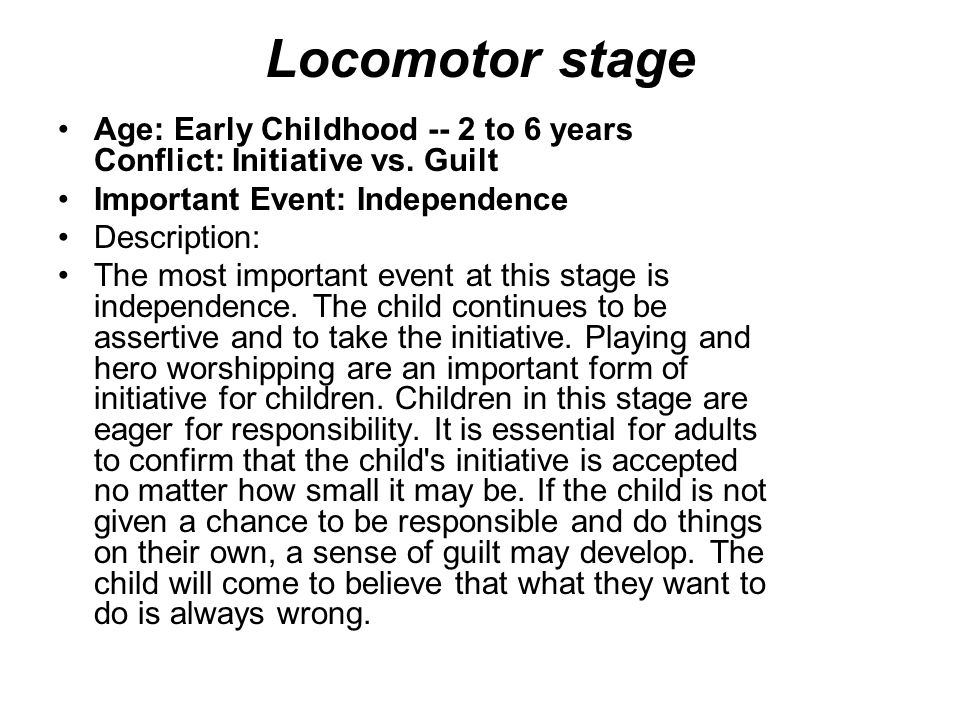 Locomotor stage Age: Early Childhood -- 2 to 6 years Conflict: Initiative vs. Guilt.