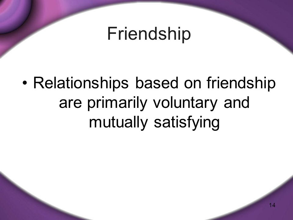 Friendship Relationships based on friendship are primarily voluntary and mutually satisfying
