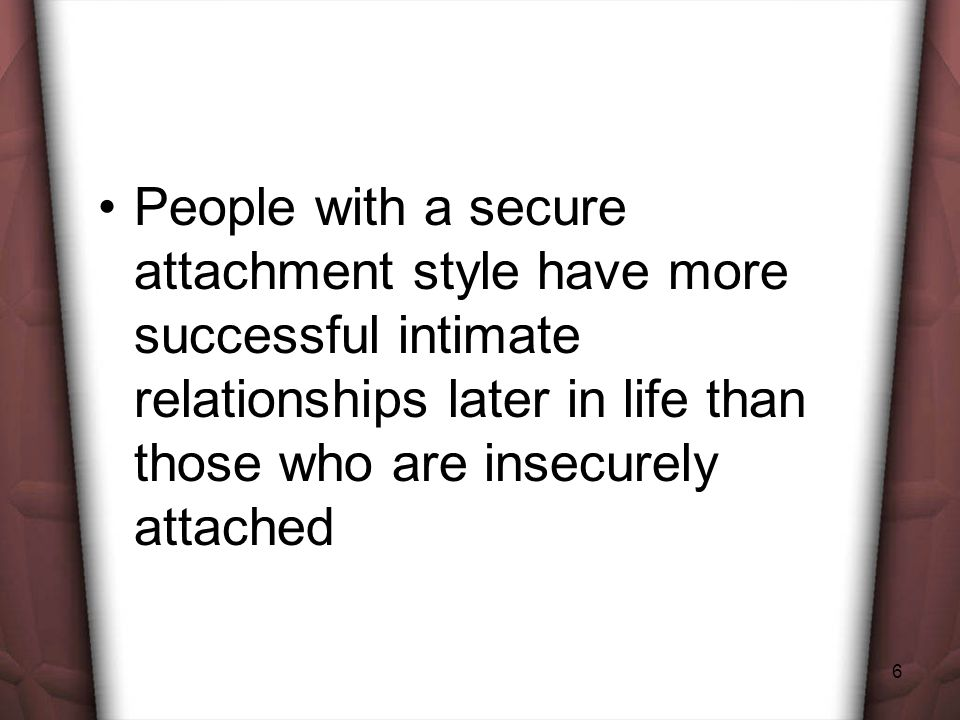 People with a secure attachment style have more successful intimate relationships later in life than those who are insecurely attached