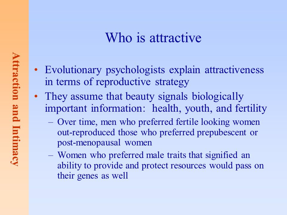 Who is attractive Evolutionary psychologists explain attractiveness in terms of reproductive strategy.