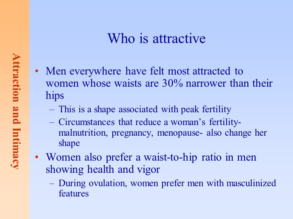 Who is attractive Men everywhere have felt most attracted to women whose waists are 30% narrower than their hips.