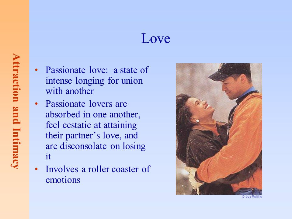 Love Passionate love: a state of intense longing for union with another.