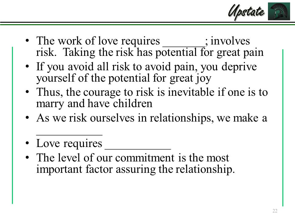Upstate The work of love requires _______; involves risk. Taking the risk has potential for great pain.