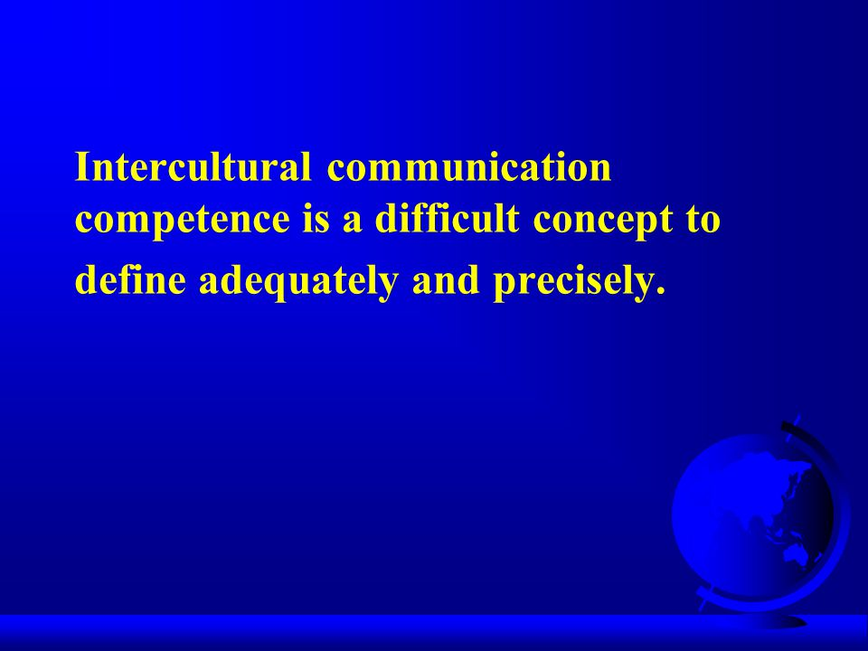 Intercultural communication competence is a difficult concept to define adequately and precisely.