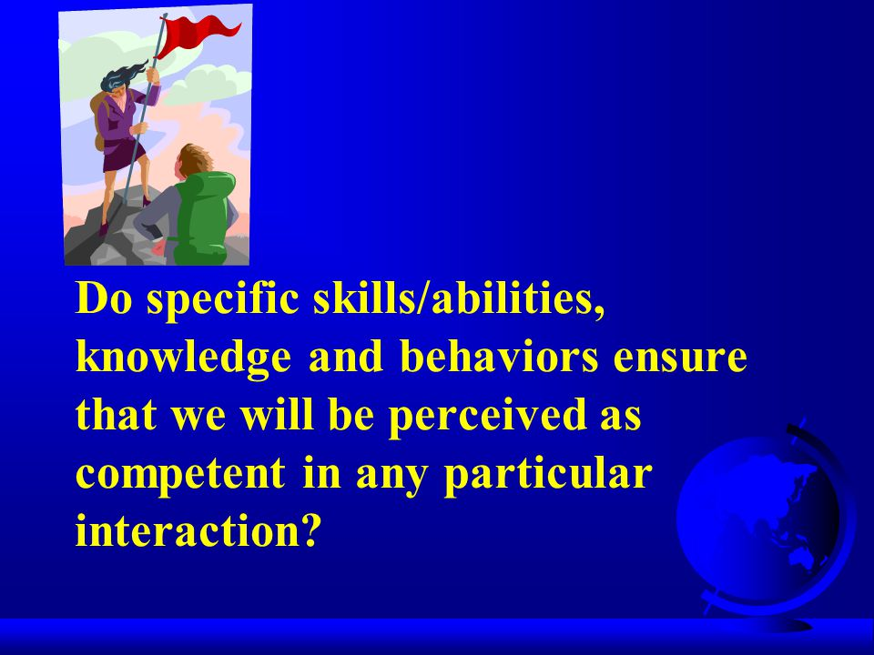 Do specific skills/abilities, knowledge and behaviors ensure that we will be perceived as competent in any particular interaction
