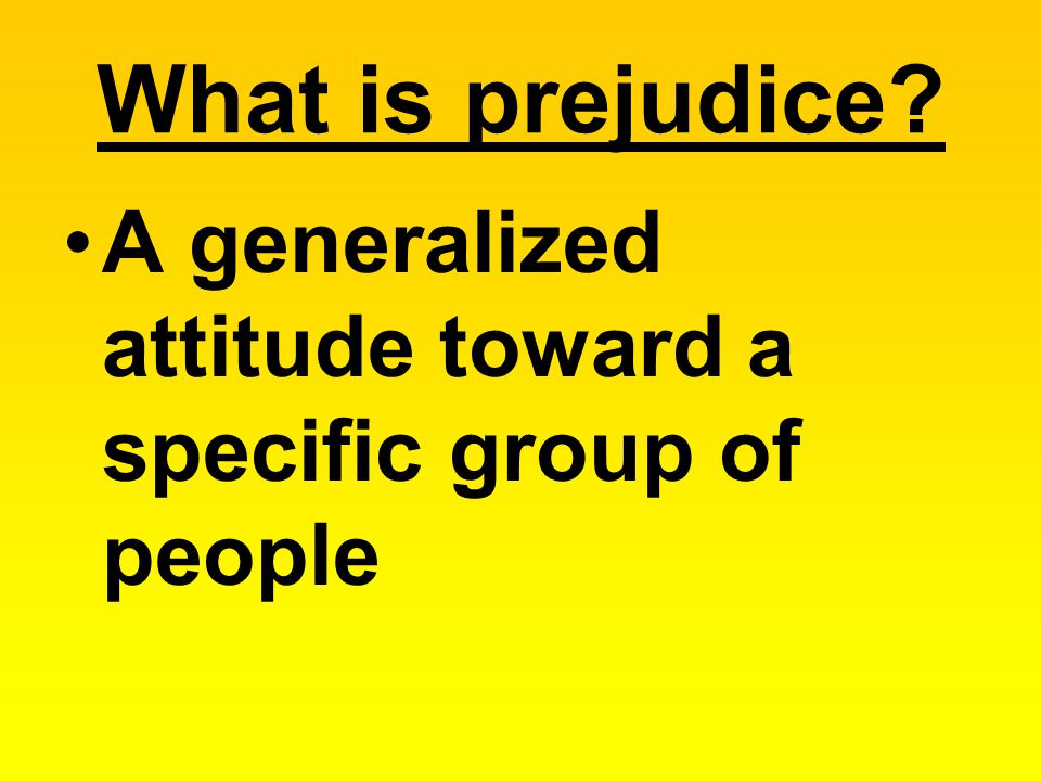 What is prejudice A generalized attitude toward a specific group of people