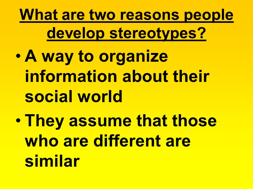 What are two reasons people develop stereotypes