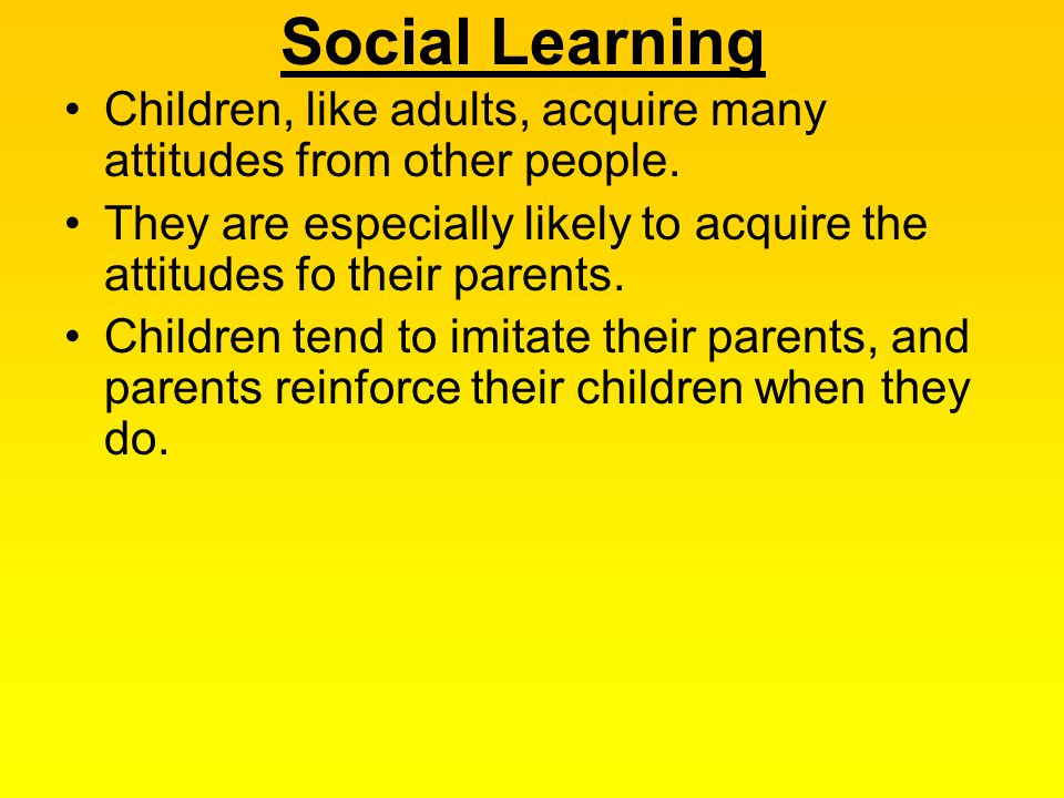 Social Learning Children, like adults, acquire many attitudes from other people.